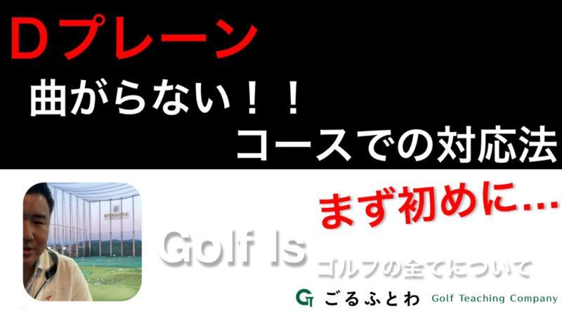 【Golf Is】Dプレーン 曲がらない!!コースでの対応法(まず初めに…)|ゴルフの知識【ゴルフイズ】